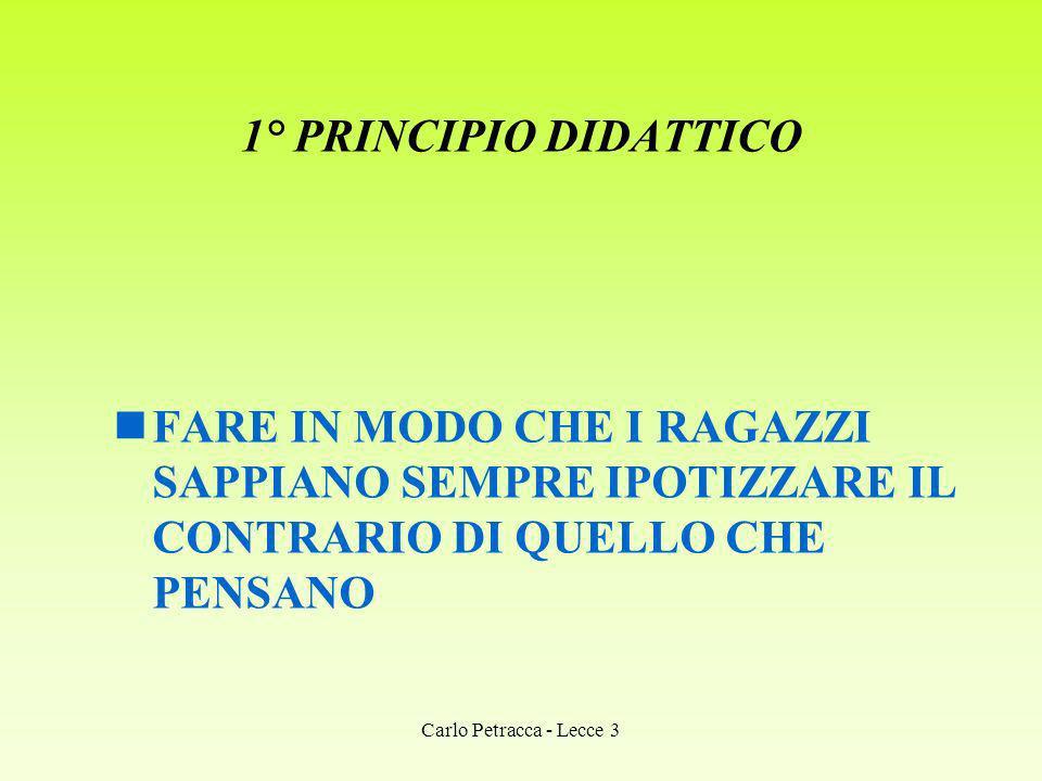 1° PRINCIPIO DIDATTICO FARE IN MODO CHE I RAGAZZI SAPPIANO SEMPRE IPOTIZZARE IL CONTRARIO DI QUELLO CHE PENSANO Carlo Petracca - Lecce 3