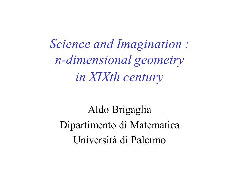 Science and Imagination : n-dimensional geometry in XIXth century Aldo Brigaglia Dipartimento di Matematica Università di Palermo
