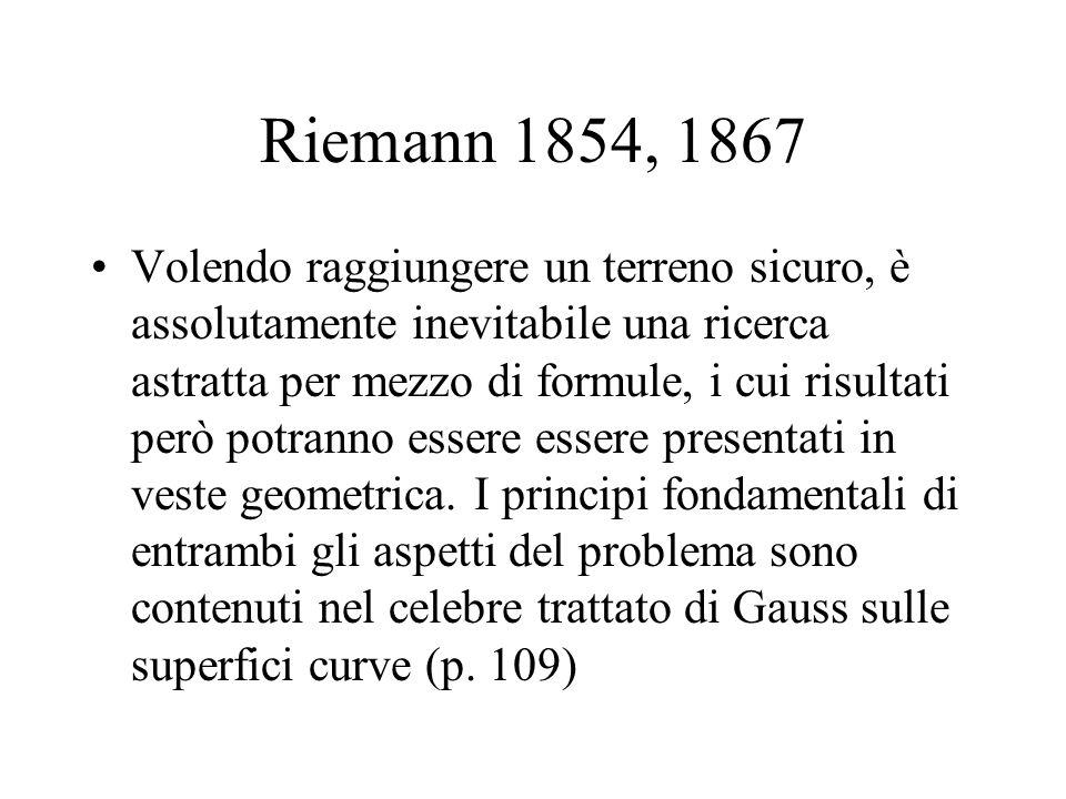 Riemann 1854, 1867 Volendo raggiungere un terreno sicuro, è assolutamente inevitabile una ricerca astratta per mezzo di formule, i cui risultati però potranno essere essere presentati in veste geometrica.