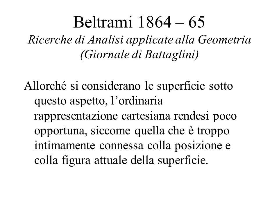 Beltrami 1864 – 65 Ricerche di Analisi applicate alla Geometria (Giornale di Battaglini) Allorché si considerano le superficie sotto questo aspetto, l