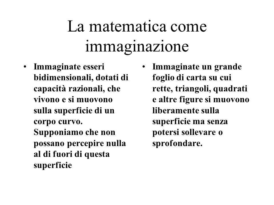 La matematica come immaginazione Immaginate esseri bidimensionali, dotati di capacità razionali, che vivono e si muovono sulla superficie di un corpo curvo.
