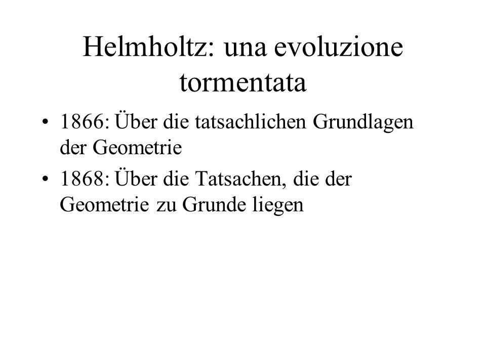 Helmholtz: una evoluzione tormentata 1866: Über die tatsachlichen Grundlagen der Geometrie 1868: Über die Tatsachen, die der Geometrie zu Grunde liegen