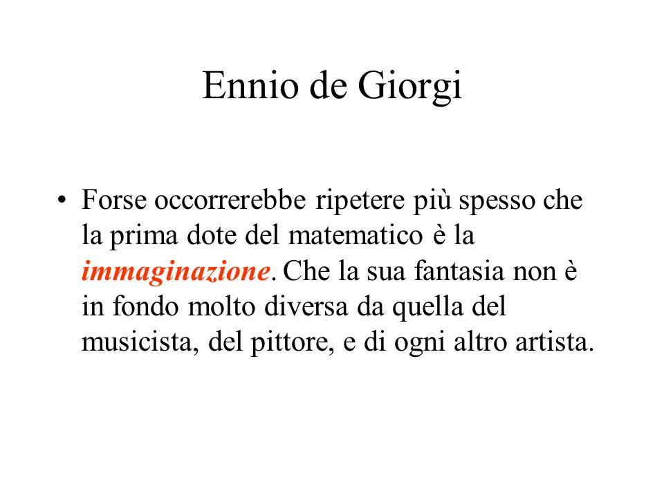 Ennio de Giorgi Forse occorrerebbe ripetere più spesso che la prima dote del matematico è la immaginazione. Che la sua fantasia non è in fondo molto d