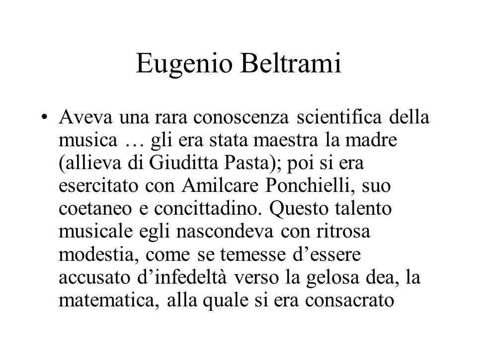 Eugenio Beltrami Aveva una rara conoscenza scientifica della musica … gli era stata maestra la madre (allieva di Giuditta Pasta); poi si era esercitato con Amilcare Ponchielli, suo coetaneo e concittadino.