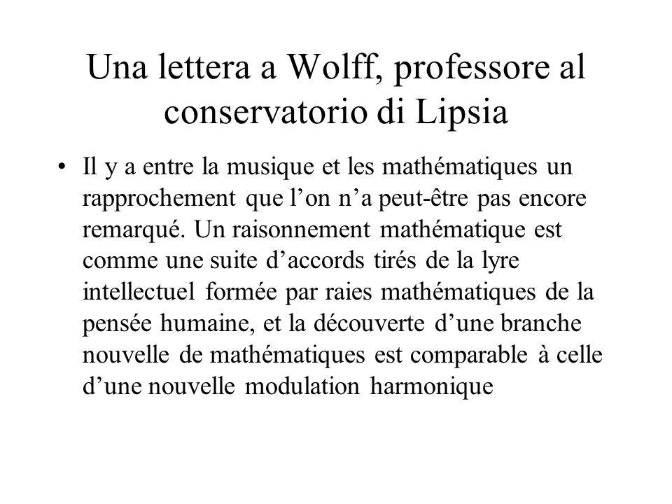 Una lettera a Wolff, professore al conservatorio di Lipsia Il y a entre la musique et les mathématiques un rapprochement que lon na peut-être pas encore remarqué.