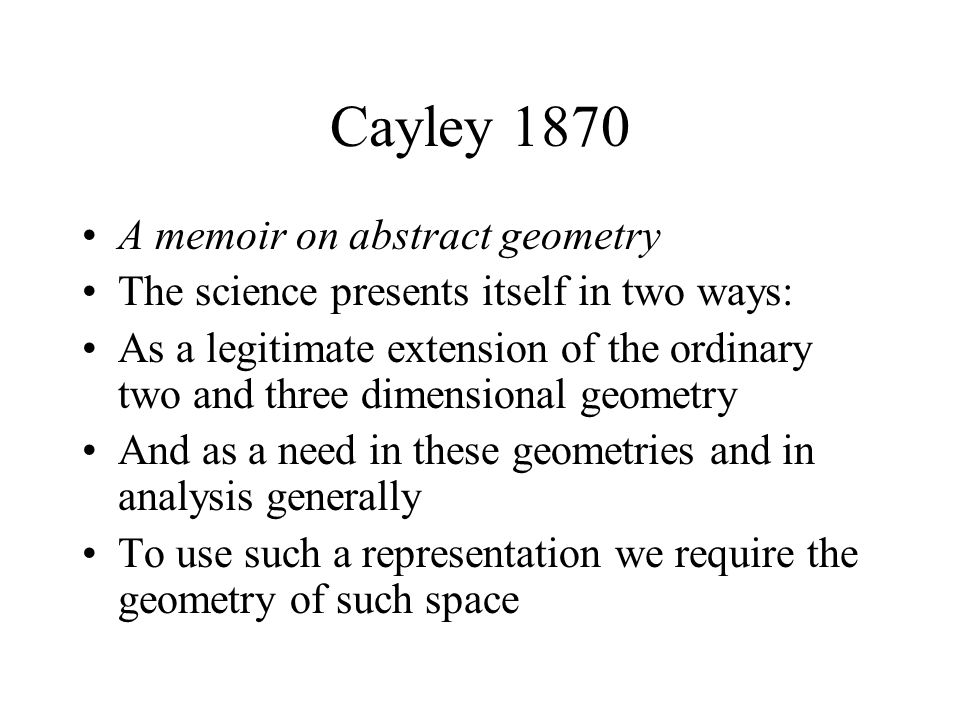 Cayley 1870 A memoir on abstract geometry The science presents itself in two ways: As a legitimate extension of the ordinary two and three dimensional