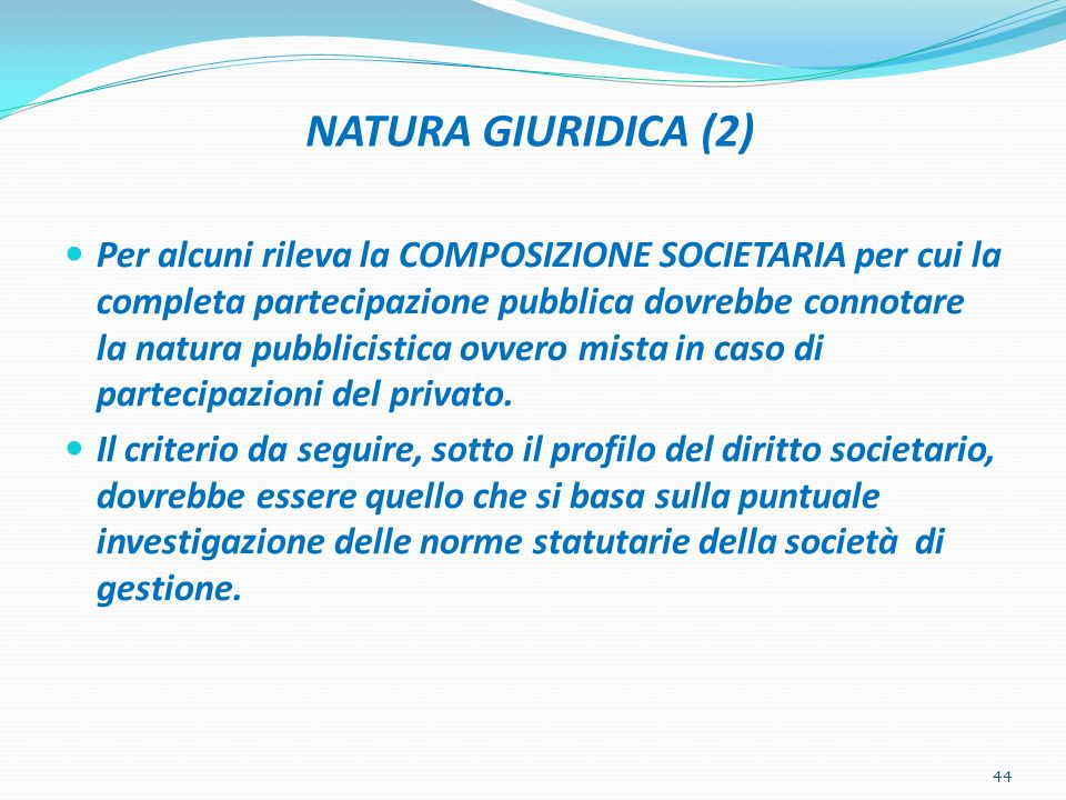 NATURA GIURIDICA (2) Per alcuni rileva la COMPOSIZIONE SOCIETARIA per cui la completa partecipazione pubblica dovrebbe connotare la natura pubblicisti