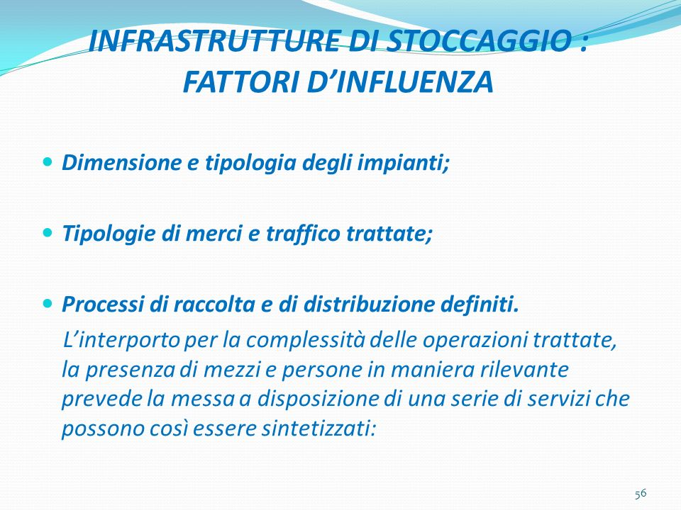 INFRASTRUTTURE DI STOCCAGGIO : FATTORI DINFLUENZA Dimensione e tipologia degli impianti; Tipologie di merci e traffico trattate; Processi di raccolta