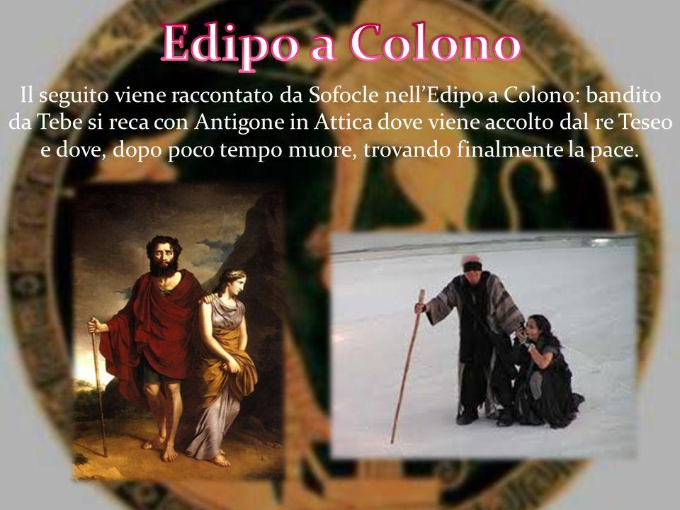 Il seguito viene raccontato da Sofocle nellEdipo a Colono: bandito da Tebe si reca con Antigone in Attica dove viene accolto dal re Teseo e dove, dopo
