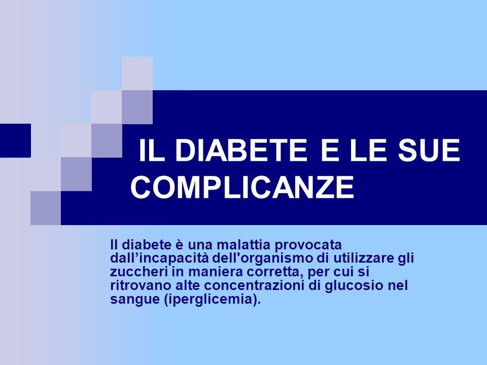 IL DIABETE E LE SUE COMPLICANZE Il diabete è una malattia provocata dallincapacità dell'organismo di utilizzare gli zuccheri in maniera corretta, per