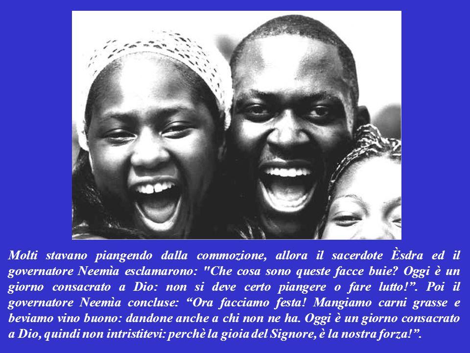 Molti stavano piangendo dalla commozione, allora il sacerdote Èsdra ed il governatore Neemìa esclamarono: Che cosa sono queste facce buie.