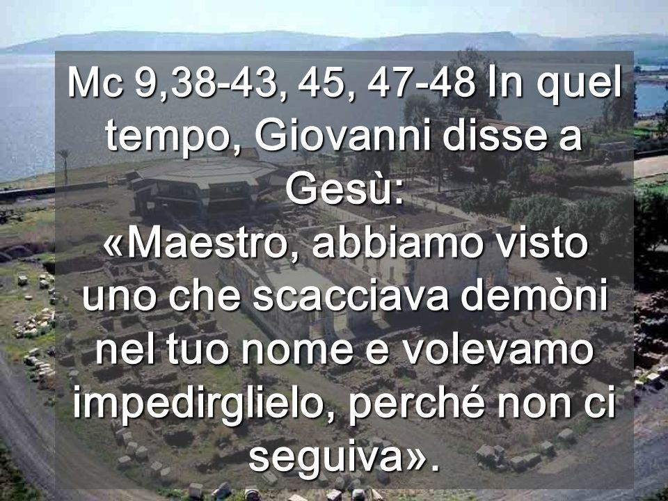 Mc 9,38-43, 45, 47-48 In quel tempo, Giovanni disse a Gesù: «Maestro, abbiamo visto uno che scacciava demòni nel tuo nome e volevamo impedirglielo, perché non ci seguiva».