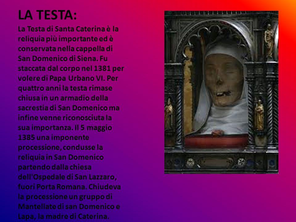 LA TESTA: La Testa di Santa Caterina è la reliquia più importante ed è conservata nella cappella di San Domenico di Siena. Fu staccata dal corpo nel 1