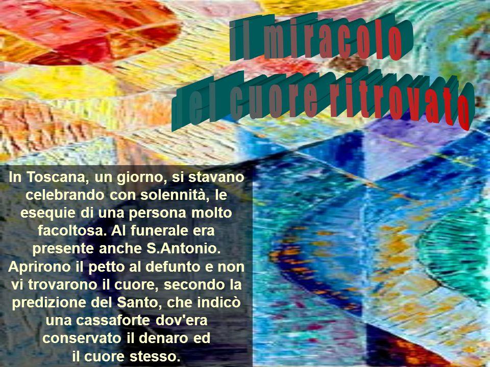 In Toscana, un giorno, si stavano celebrando con solennità, le esequie di una persona molto facoltosa. Al funerale era presente anche S.Antonio. Aprir