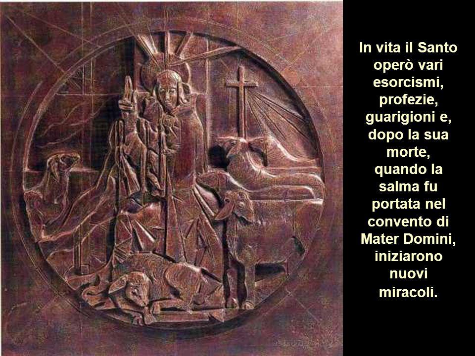 In vita il Santo operò vari esorcismi, profezie, guarigioni e, dopo la sua morte, quando la salma fu portata nel convento di Mater Domini, iniziarono