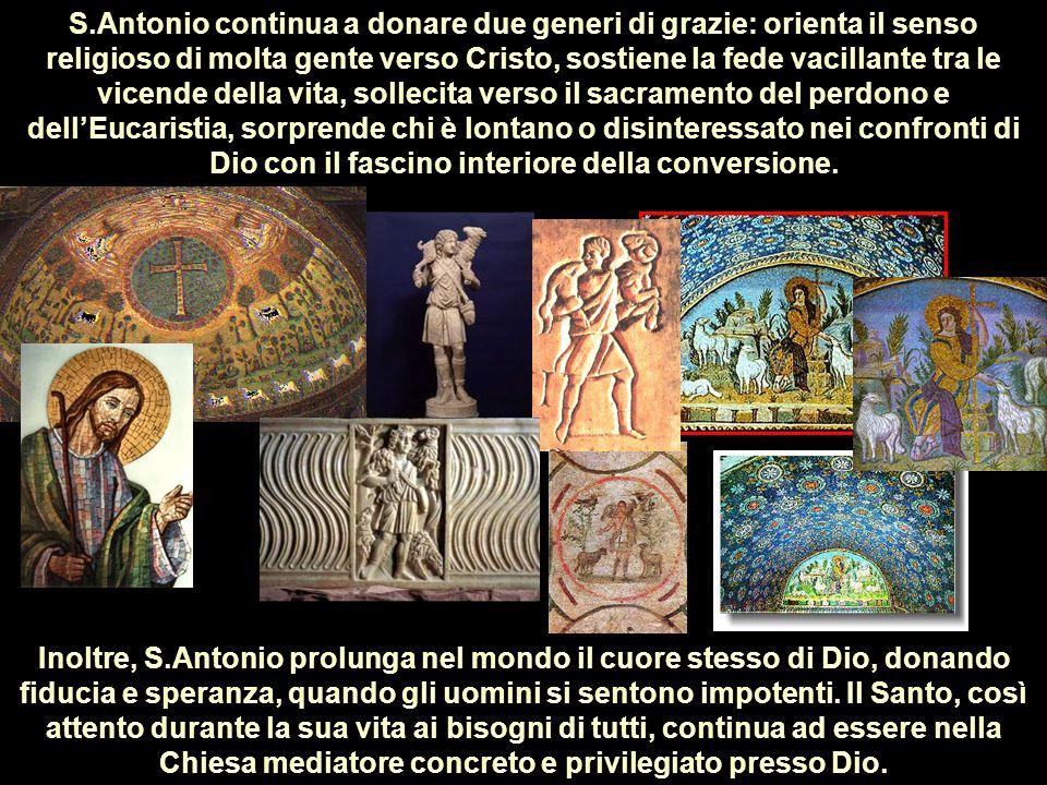 S.Antonio continua a donare due generi di grazie: orienta il senso religioso di molta gente verso Cristo, sostiene la fede vacillante tra le vicende d