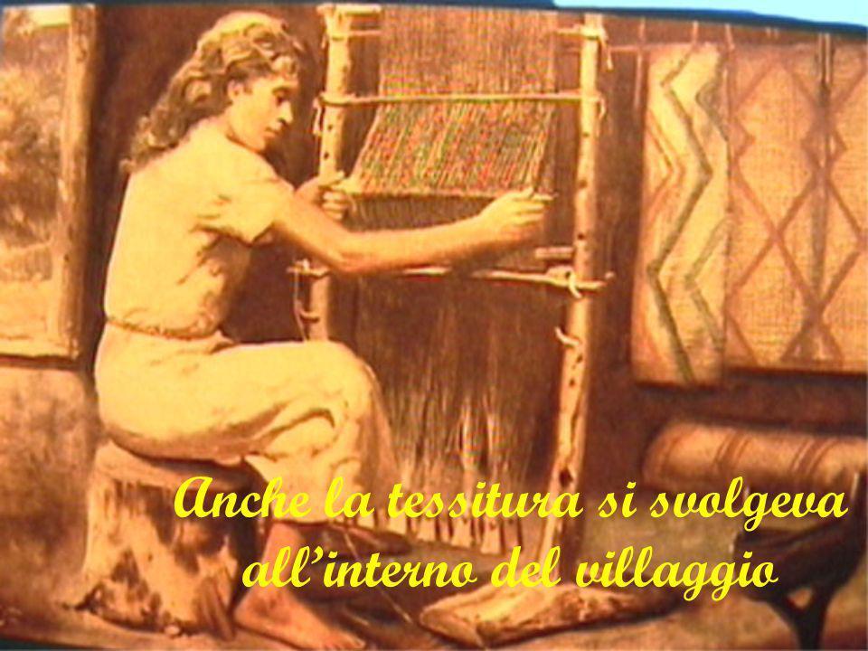 Anche la tessitura si svolgeva allinterno del villaggio