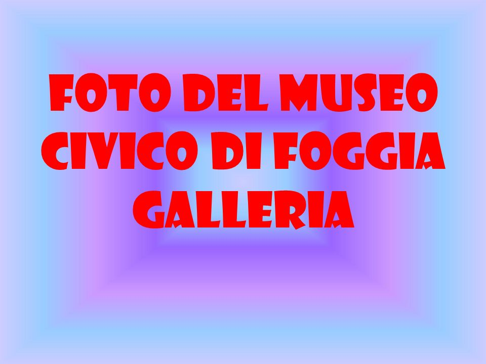 IL MUSEO CIVICO A foggia cè il museo civico che comprende diverse sezioni di grande interesse archeologico e artistico.
