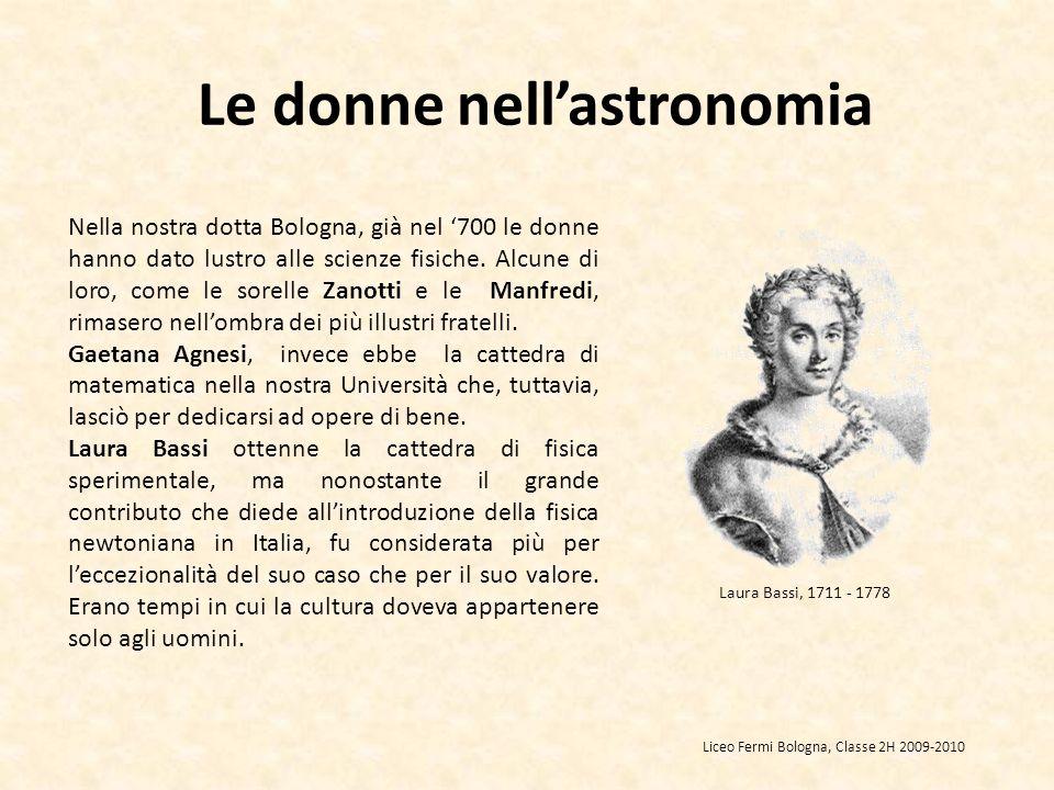 Le donne nellastronomia Nella nostra dotta Bologna, già nel 700 le donne hanno dato lustro alle scienze fisiche. Alcune di loro, come le sorelle Zanot