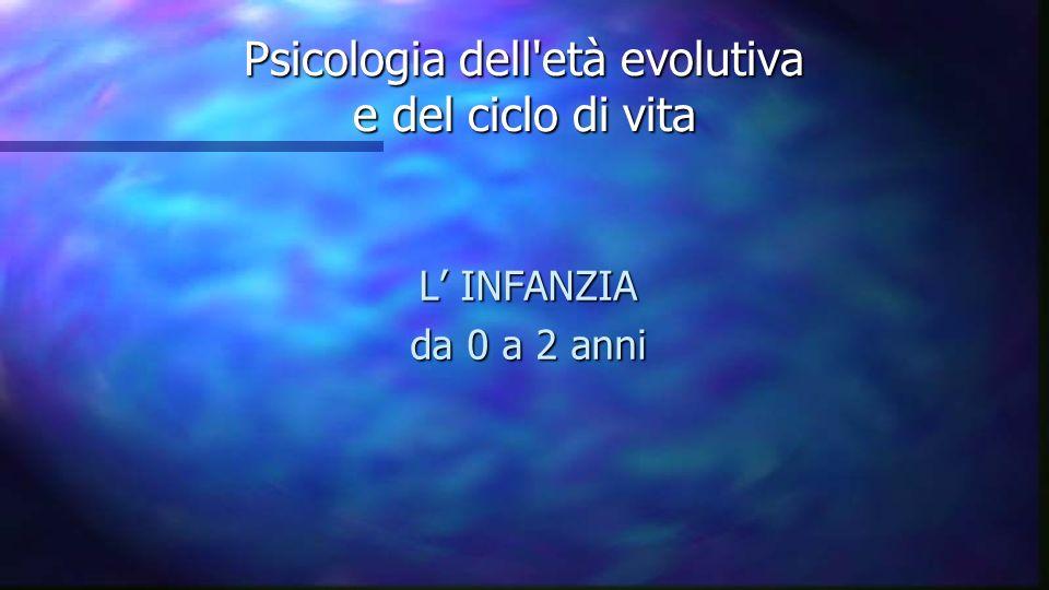 Psicologia dell'età evolutiva e del ciclo di vita L INFANZIA da 0 a 2 anni