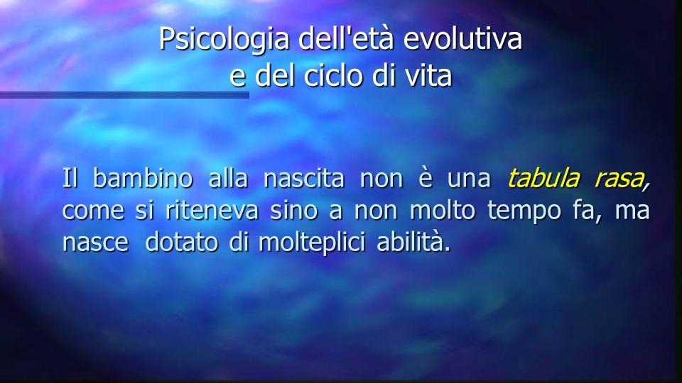 Psicologia dell'età evolutiva e del ciclo di vita Il bambino alla nascita non è una tabula rasa, come si riteneva sino a non molto tempo fa, ma nasce