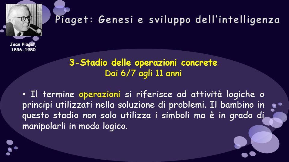 3-Stadio delle operazioni concrete Dai 6/7 agli 11 anni Il termine operazioni si riferisce ad attività logiche o principi utilizzati nella soluzione d