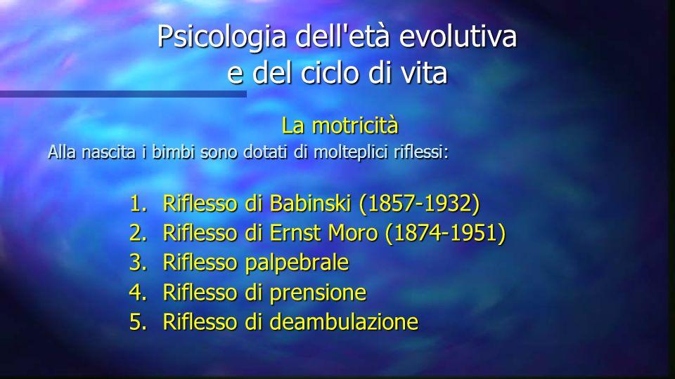 Psicologia dell'età evolutiva e del ciclo di vita La motricità Alla nascita i bimbi sono dotati di molteplici riflessi: Alla nascita i bimbi sono dota