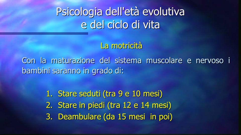Psicologia dell'età evolutiva e del ciclo di vita La motricità Con la maturazione del sistema muscolare e nervoso i bambini saranno in grado di: Con l