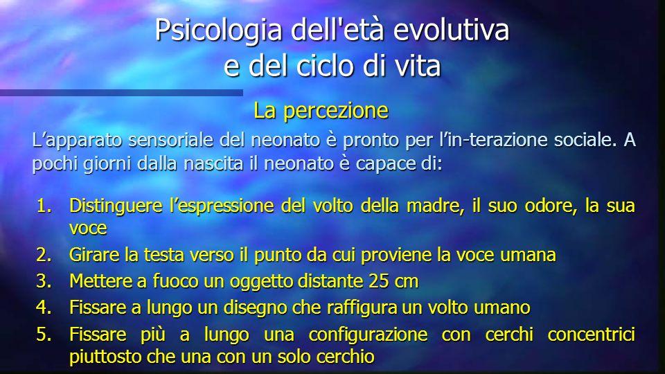 Psicologia dell'età evolutiva e del ciclo di vita La percezione Lapparato sensoriale del neonato è pronto per lin-terazione sociale. A pochi giorni da