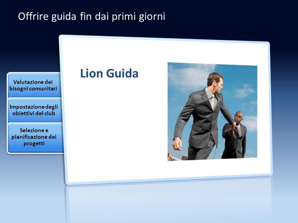 Offrire guida fin dai primi giorni Lion Guida Valutazione dei bisogni comunitari Impostazione degli obiettivi del club Selezione e pianificazione dei progetti