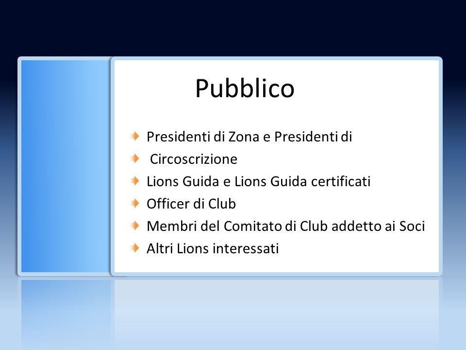 Pubblico Presidenti di Zona e Presidenti di Circoscrizione Lions Guida e Lions Guida certificati Officer di Club Membri del Comitato di Club addetto ai Soci Altri Lions interessati