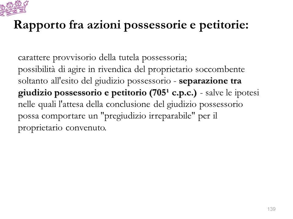 Rapporto fra azioni possessorie e petitorie: carattere provvisorio della tutela possessoria; separazione tra giudizio possessorio e petitorio (705¹ c.
