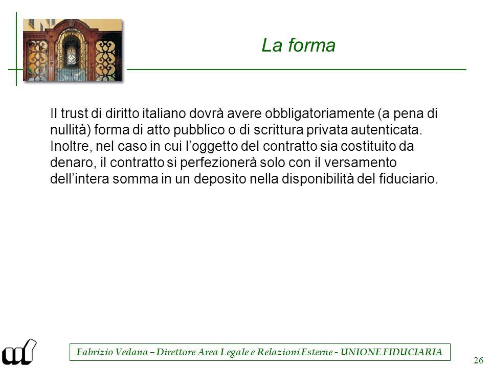 Fabrizio Vedana – Direttore Area Legale e Relazioni Esterne - UNIONE FIDUCIARIA 26 La forma Il trust di diritto italiano dovrà avere obbligatoriamente