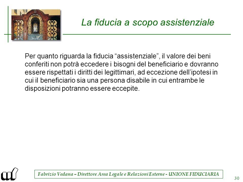 Fabrizio Vedana – Direttore Area Legale e Relazioni Esterne - UNIONE FIDUCIARIA 30 La fiducia a scopo assistenziale Per quanto riguarda la fiducia ass