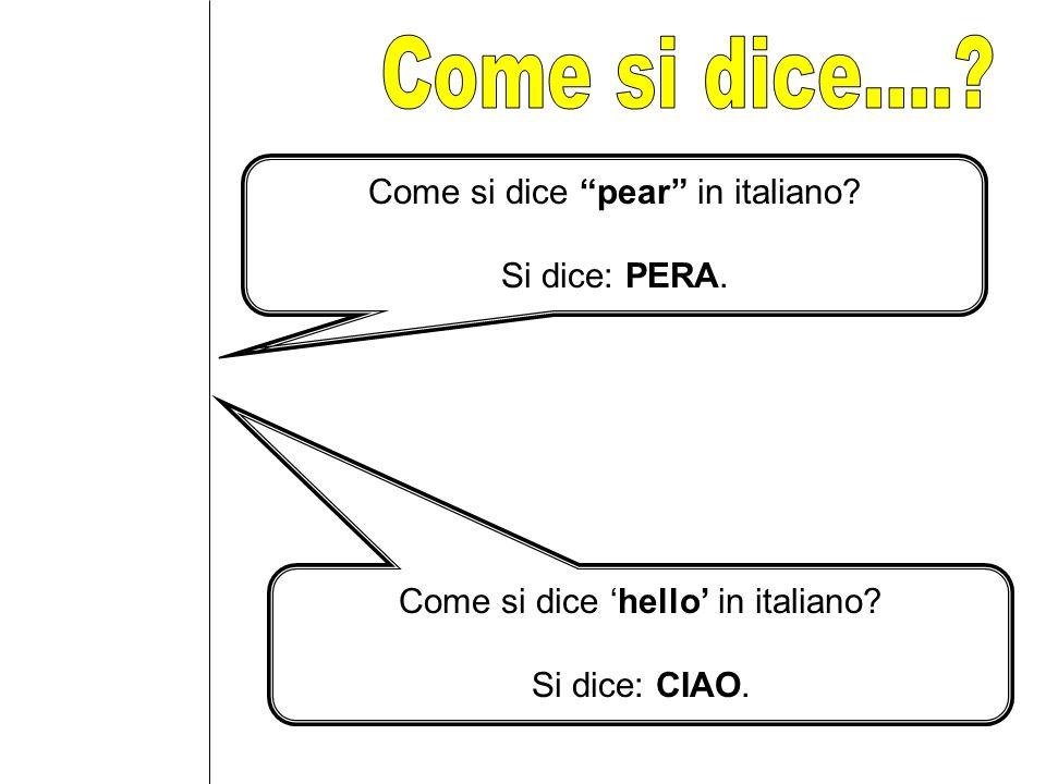 Come si dice pear in italiano? Si dice: PERA. Come si dice hello in italiano? Si dice: CIAO.