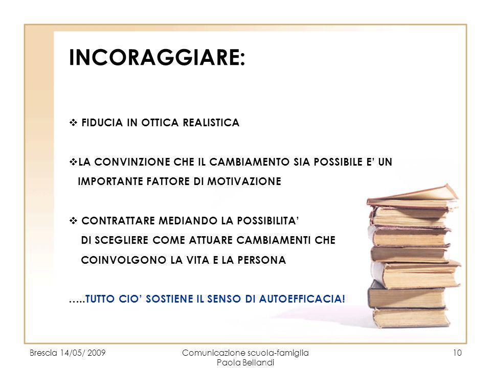 Brescia 14/05/ 2009Comunicazione scuola-famiglia Paola Bellandi 10 INCORAGGIARE: FIDUCIA IN OTTICA REALISTICA LA CONVINZIONE CHE IL CAMBIAMENTO SIA PO