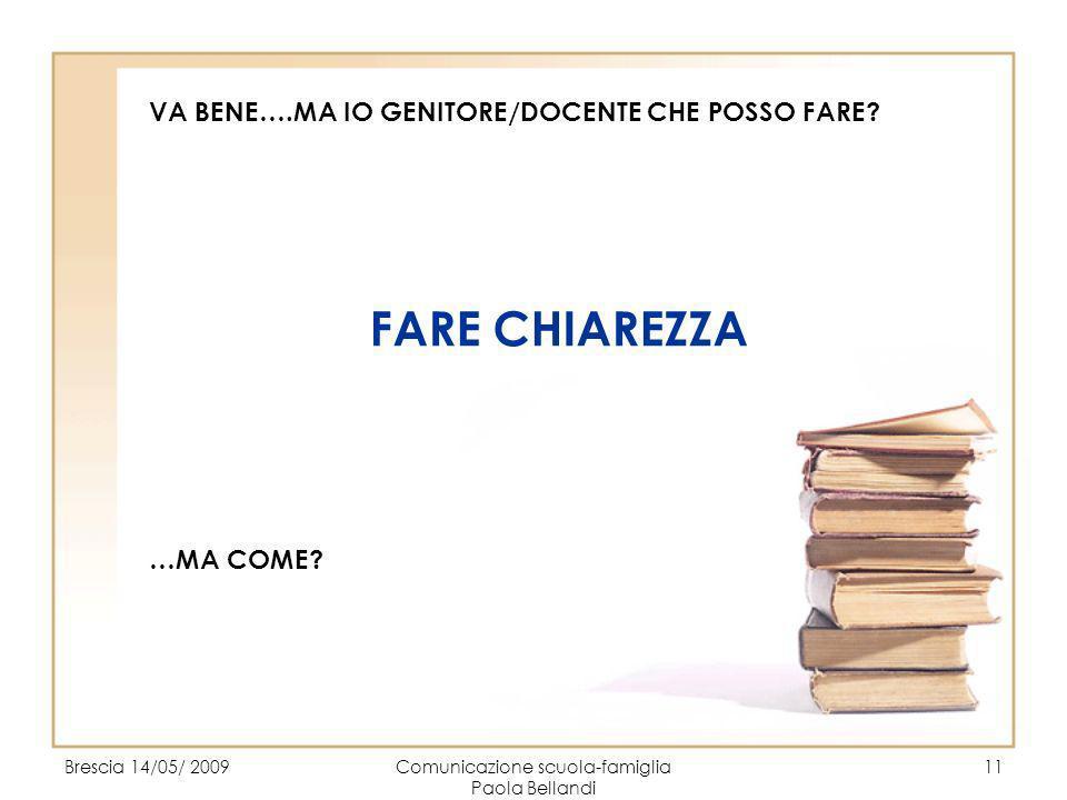 Brescia 14/05/ 2009Comunicazione scuola-famiglia Paola Bellandi 11 VA BENE….MA IO GENITORE/DOCENTE CHE POSSO FARE? FARE CHIAREZZA …MA COME?