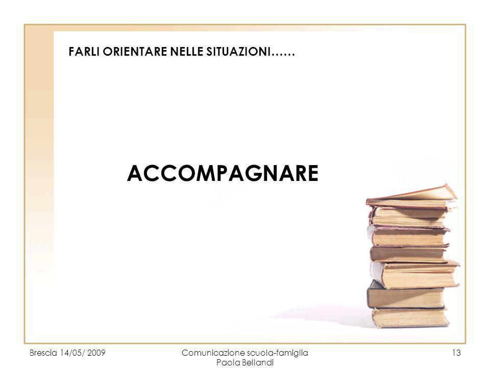 Brescia 14/05/ 2009Comunicazione scuola-famiglia Paola Bellandi 13 FARLI ORIENTARE NELLE SITUAZIONI…… ACCOMPAGNARE