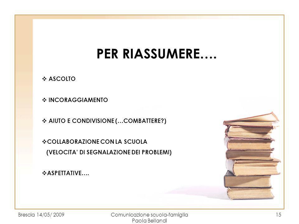 Brescia 14/05/ 2009Comunicazione scuola-famiglia Paola Bellandi 15 PER RIASSUMERE…. ASCOLTO INCORAGGIAMENTO AIUTO E CONDIVISIONE (…COMBATTERE?) COLLAB