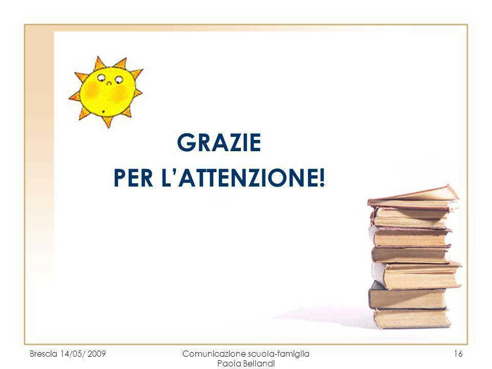 Brescia 14/05/ 2009Comunicazione scuola-famiglia Paola Bellandi 16 GRAZIE PER LATTENZIONE!