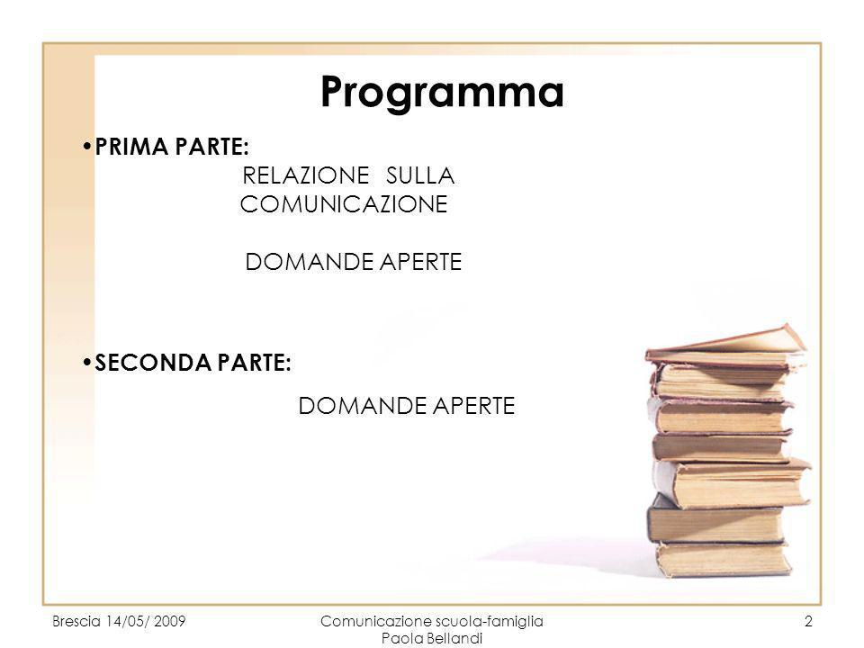 Brescia 14/05/ 2009Comunicazione scuola-famiglia Paola Bellandi 2 Programma PRIMA PARTE: RELAZIONE SULLA COMUNICAZIONE DOMANDE APERTE SECONDA PARTE: D