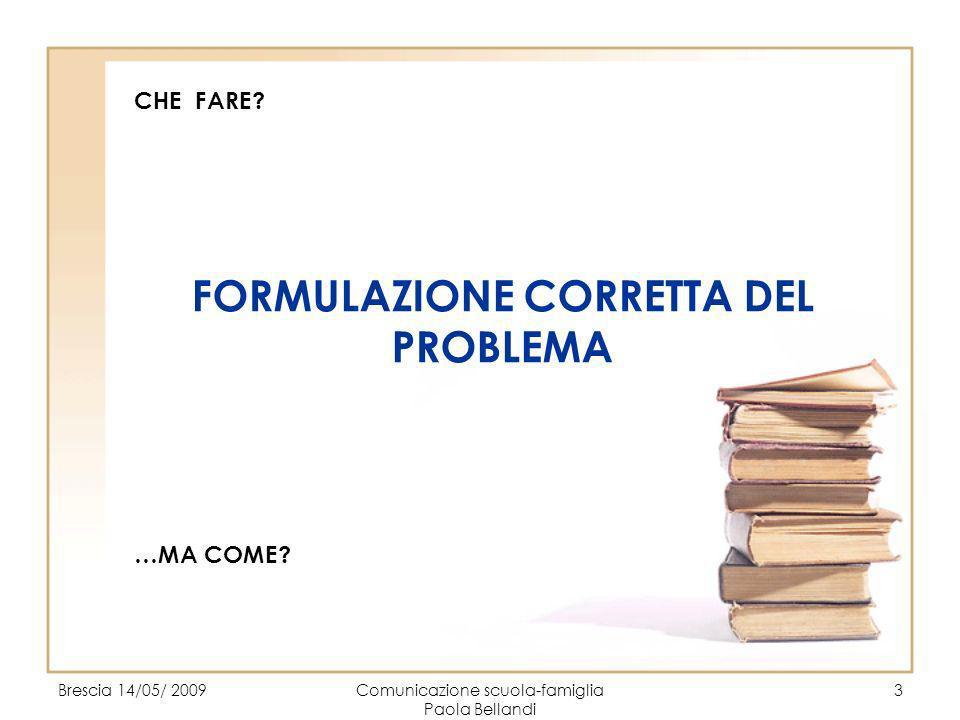 Brescia 14/05/ 2009Comunicazione scuola-famiglia Paola Bellandi 3 CHE FARE? FORMULAZIONE CORRETTA DEL PROBLEMA …MA COME?