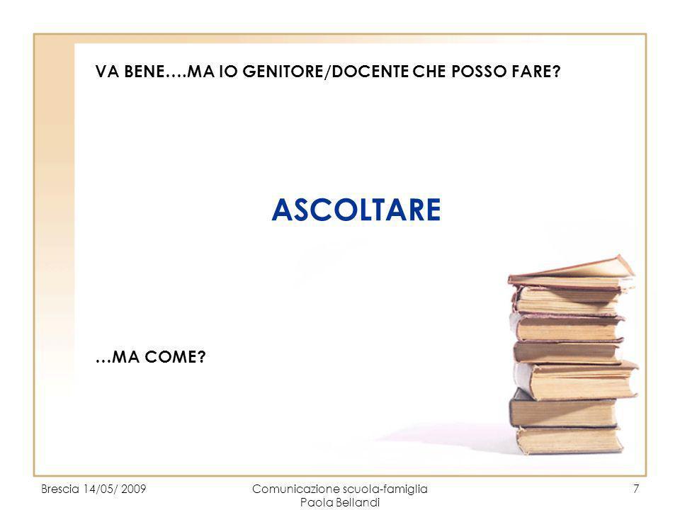 Brescia 14/05/ 2009Comunicazione scuola-famiglia Paola Bellandi 7 VA BENE….MA IO GENITORE/DOCENTE CHE POSSO FARE? ASCOLTARE …MA COME?