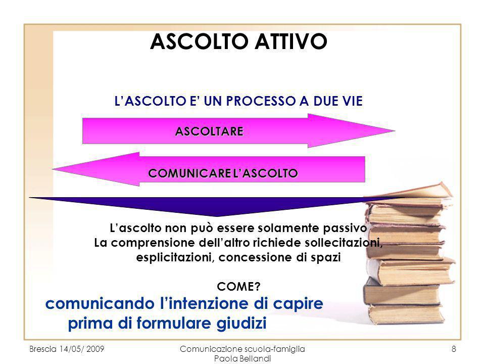 Brescia 14/05/ 2009Comunicazione scuola-famiglia Paola Bellandi 8 ASCOLTO ATTIVO LASCOLTO E UN PROCESSO A DUE VIE Lascolto non può essere solamente pa