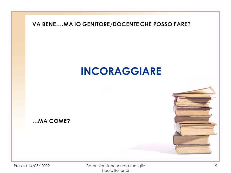 Brescia 14/05/ 2009Comunicazione scuola-famiglia Paola Bellandi 9 VA BENE….MA IO GENITORE/DOCENTE CHE POSSO FARE? INCORAGGIARE …MA COME?