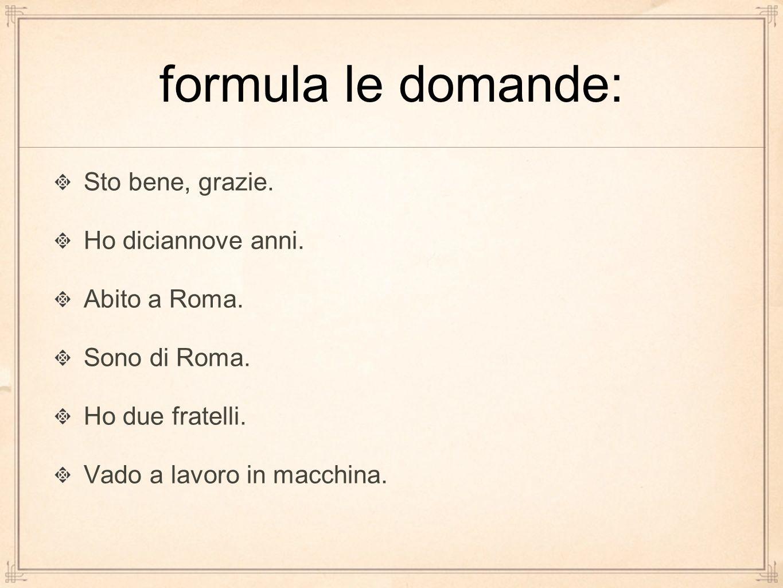 formula le domande: Sto bene, grazie. Ho diciannove anni. Abito a Roma. Sono di Roma. Ho due fratelli. Vado a lavoro in macchina.