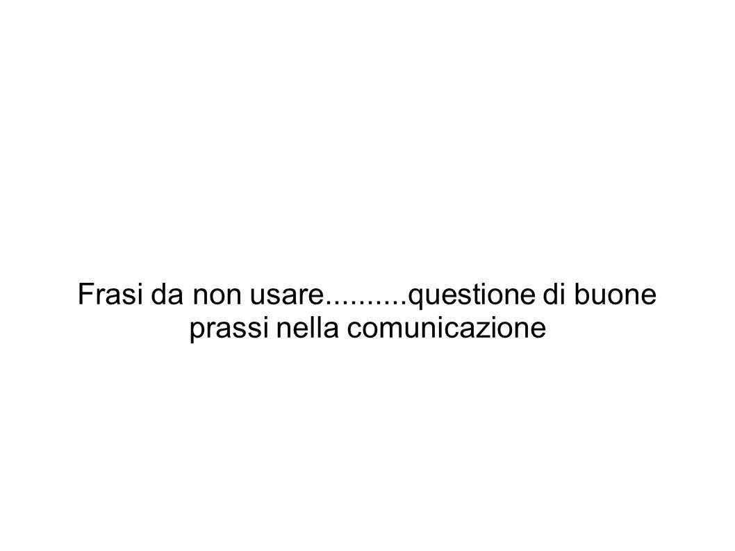 Frasi da non usare..........questione di buone prassi nella comunicazione