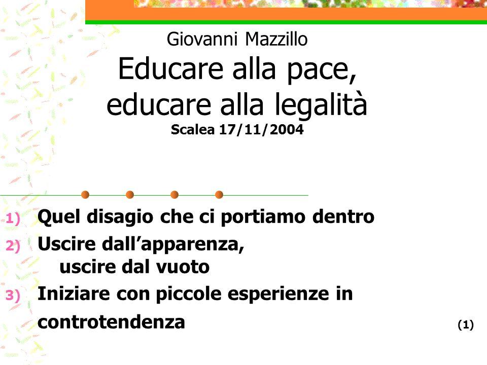 Giovanni Mazzillo Educare alla pace, educare alla legalità Scalea 17/11/2004 1) Quel disagio che ci portiamo dentro 2) Uscire dallapparenza, uscire da