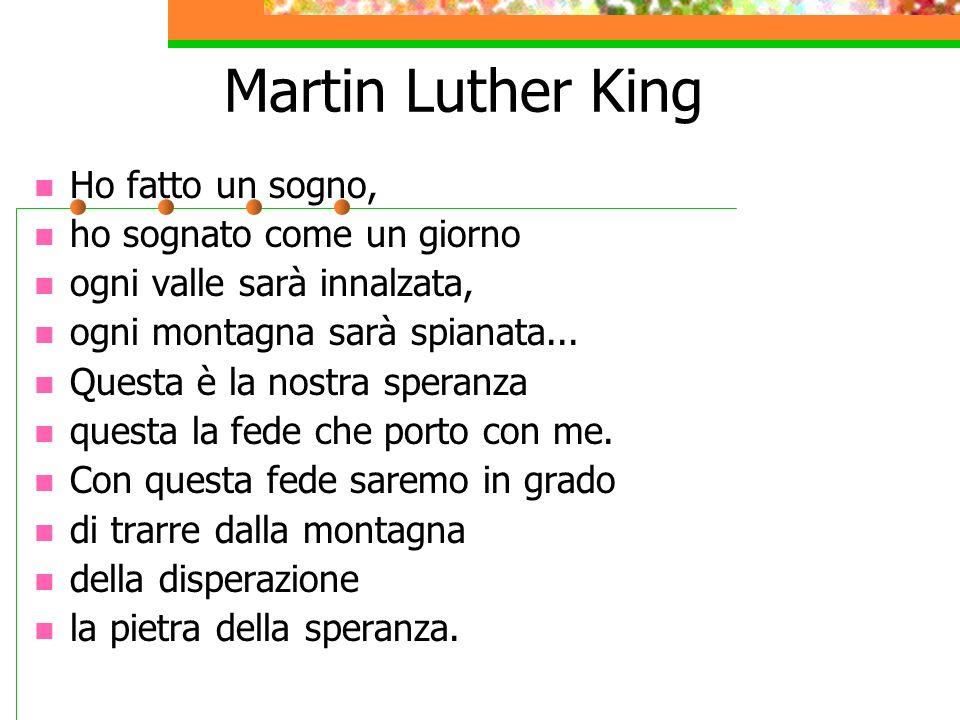 Martin Luther King Ho fatto un sogno, ho sognato come un giorno ogni valle sarà innalzata, ogni montagna sarà spianata... Questa è la nostra speranza