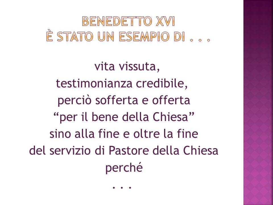 vita vissuta, testimonianza credibile, perciò sofferta e offerta per il bene della Chiesa sino alla fine e oltre la fine del servizio di Pastore della